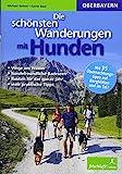 Die schönsten Wanderungen mit Hunden: Oberbayern: Oberbayern / Wege am Wasser / hundefreundliche Badeseen / Routen für das ganze Jahr / viele ... 35 Übernachtungstipps auf Berghütten und Tal